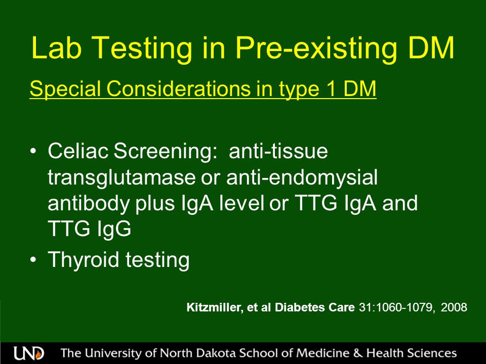 Lab Testing in Pre-existing DM Special Considerations in type 1 DM Celiac Screening: anti-tissue transglutamase or anti-endomysial antibody plus IgA level or TTG IgA and TTG IgG Thyroid testing Kitzmiller, et al Diabetes Care 31:1060-1079, 2008