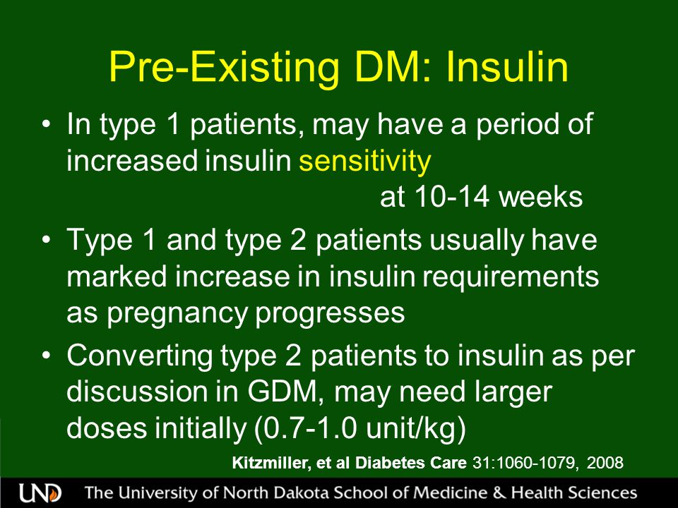 Pre-Existing DM: Insulin In type 1 patients, may have a period of increased insulin sensitivity at 10-14 weeks Type 1 and type 2 patients usually have marked increase in insulin requirements as pregnancy progresses Converting type 2 patients to insulin as per discussion in GDM, may need larger doses initially (0.7-1.0 unit/kg) Kitzmiller, et al Diabetes Care 31:1060-1079, 2008