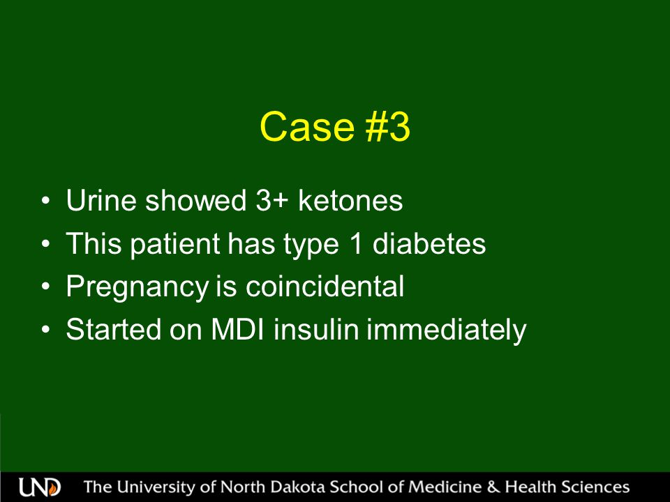 Case #3 Urine showed 3+ ketones This patient has type 1 diabetes Pregnancy is coincidental Started on MDI insulin immediately
