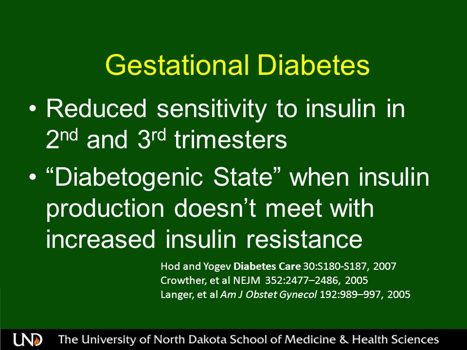 Gestational Diabetes Reduced sensitivity to insulin in 2 nd and 3 rd trimesters Diabetogenic State when insulin production doesn't meet with increased insulin resistance Hod and Yogev Diabetes Care 30:S180-S187, 2007 Crowther, et al NEJM 352:2477–2486, 2005 Langer, et al Am J Obstet Gynecol 192:989–997, 2005