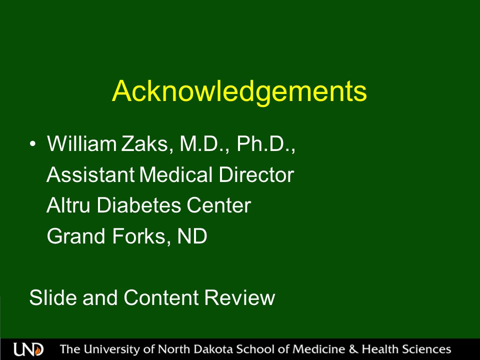 Acknowledgements William Zaks, M.D., Ph.D., Assistant Medical Director Altru Diabetes Center Grand Forks, ND Slide and Content Review