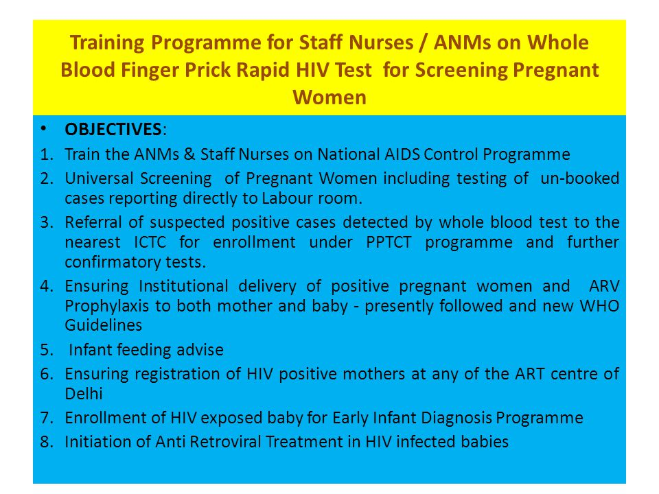 Training Programme for Staff Nurses / ANMs on Whole Blood Finger Prick Rapid HIV Test for Screening Pregnant Women OBJECTIVES: 1.Train the ANMs & Staff Nurses on National AIDS Control Programme 2.Universal Screening of Pregnant Women including testing of un-booked cases reporting directly to Labour room.