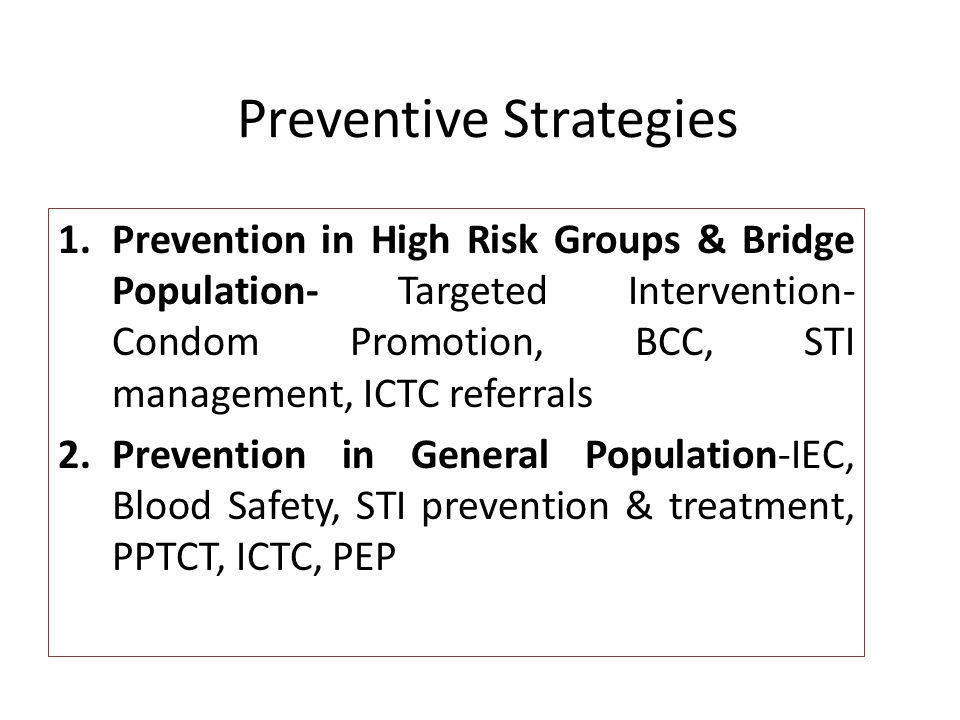 Preventive Strategies 1.Prevention in High Risk Groups & Bridge Population- Targeted Intervention- Condom Promotion, BCC, STI management, ICTC referrals 2.Prevention in General Population-IEC, Blood Safety, STI prevention & treatment, PPTCT, ICTC, PEP