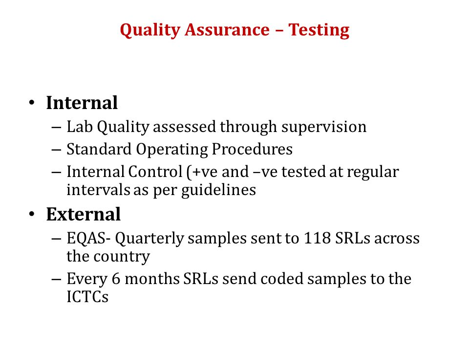 Quality Assurance – Testing Internal – Lab Quality assessed through supervision – Standard Operating Procedures – Internal Control (+ve and –ve tested at regular intervals as per guidelines External – EQAS- Quarterly samples sent to 118 SRLs across the country – Every 6 months SRLs send coded samples to the ICTCs