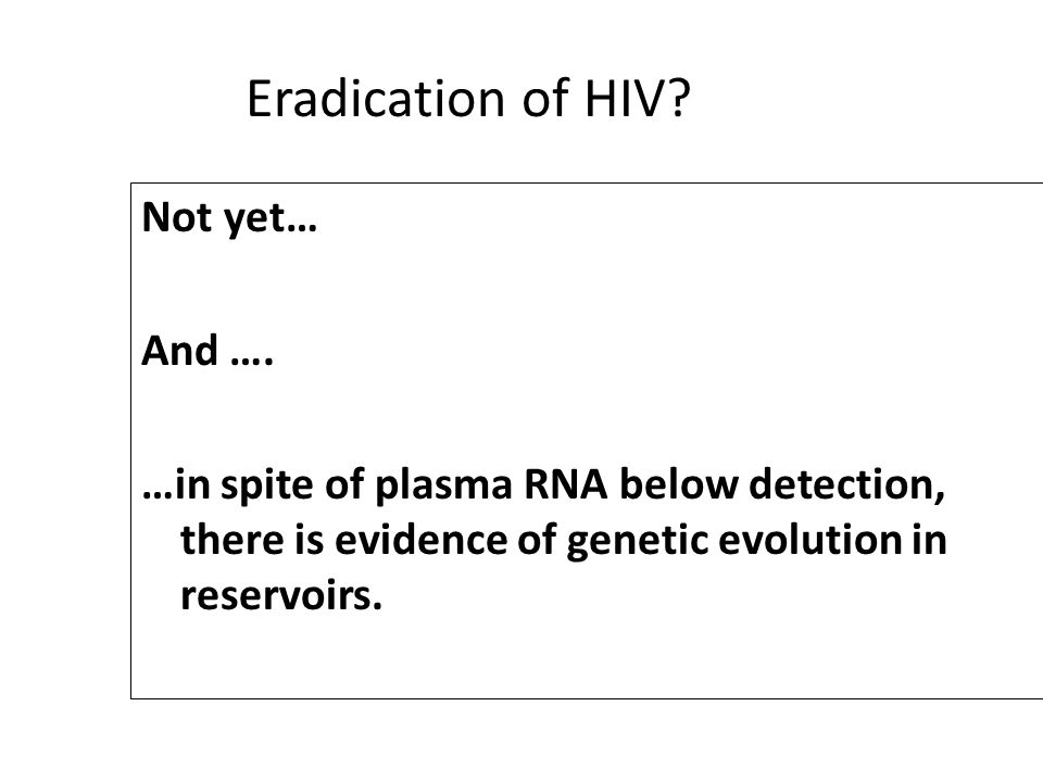 Eradication of HIV? Not yet… And …. …in spite of plasma RNA below detection, there is evidence of genetic evolution in reservoirs.