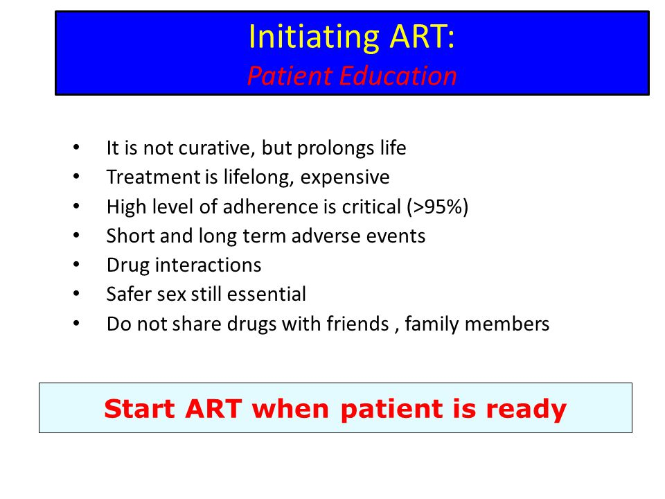 Initiating ART: Patient Education It is not curative, but prolongs life Treatment is lifelong, expensive High level of adherence is critical (>95%) Short and long term adverse events Drug interactions Safer sex still essential Do not share drugs with friends, family members Start ART when patient is ready