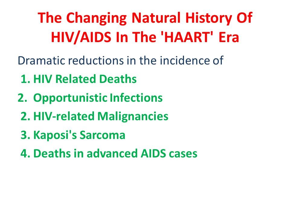 The Changing Natural History Of HIV/AIDS In The 'HAART' Era Dramatic reductions in the incidence of 1. HIV Related Deaths 2. Opportunistic Infections