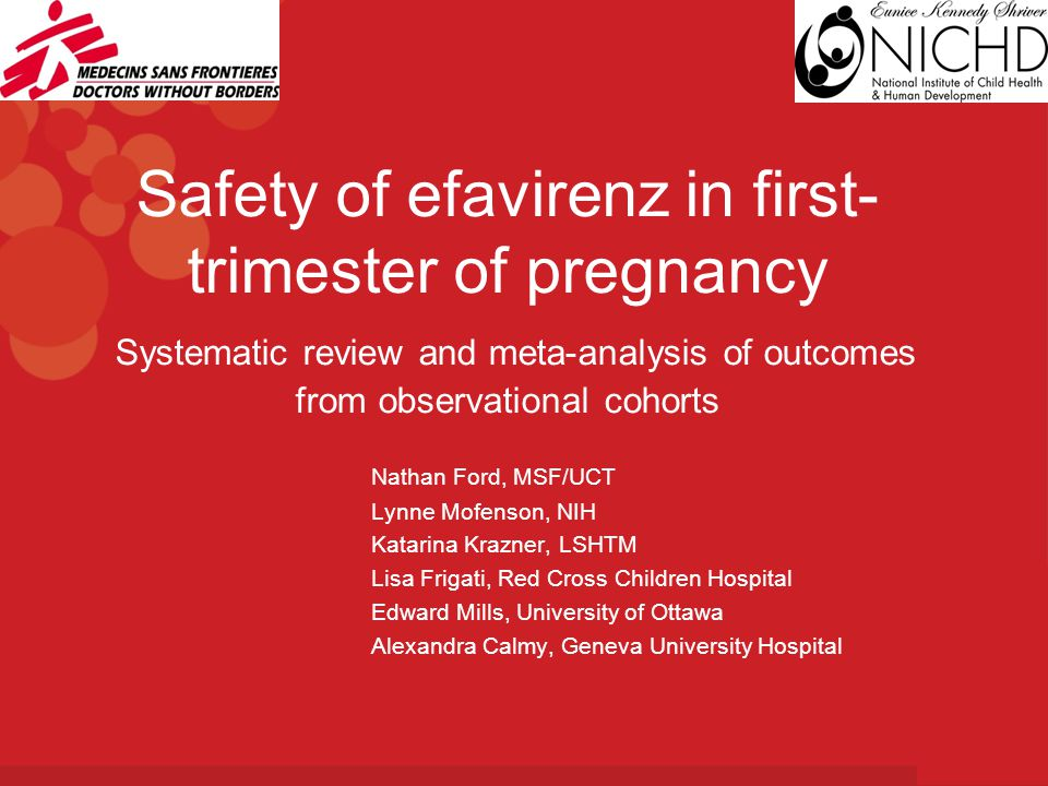 Safety of efavirenz in first- trimester of pregnancy Systematic review and meta-analysis of outcomes from observational cohorts Nathan Ford, MSF/UCT Lynne Mofenson, NIH Katarina Krazner, LSHTM Lisa Frigati, Red Cross Children Hospital Edward Mills, University of Ottawa Alexandra Calmy, Geneva University Hospital