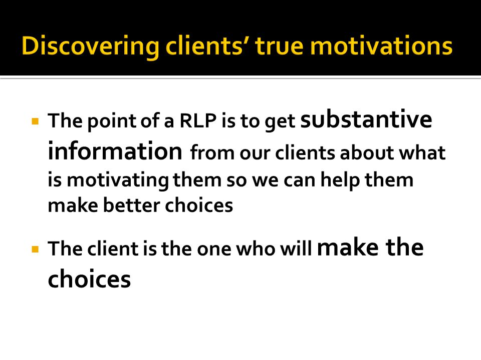  The point of a RLP is to get substantive information from our clients about what is motivating them so we can help them make better choices  The client is the one who will make the choices
