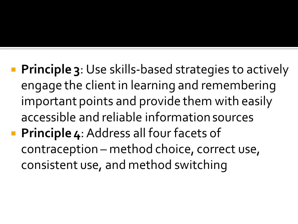  Principle 3: Use skills-based strategies to actively engage the client in learning and remembering important points and provide them with easily accessible and reliable information sources  Principle 4: Address all four facets of contraception – method choice, correct use, consistent use, and method switching