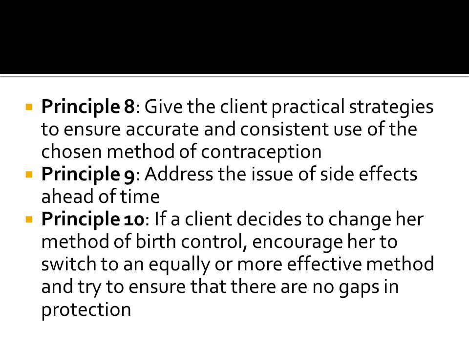  Principle 8: Give the client practical strategies to ensure accurate and consistent use of the chosen method of contraception  Principle 9: Address the issue of side effects ahead of time  Principle 10: If a client decides to change her method of birth control, encourage her to switch to an equally or more effective method and try to ensure that there are no gaps in protection