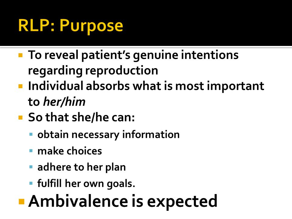  To reveal patient's genuine intentions regarding reproduction  Individual absorbs what is most important to her/him  So that she/he can:  obtain necessary information  make choices  adhere to her plan  fulfill her own goals.