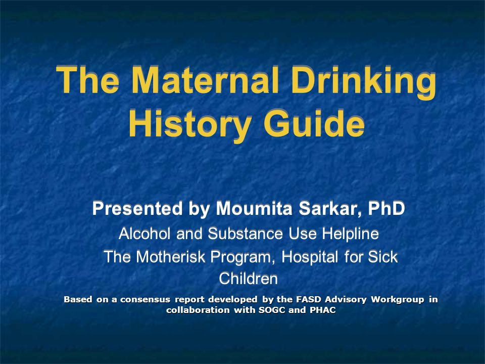 The Maternal Drinking History Guide Presented by Moumita Sarkar, PhD Alcohol and Substance Use Helpline The Motherisk Program, Hospital for Sick Children Presented by Moumita Sarkar, PhD Alcohol and Substance Use Helpline The Motherisk Program, Hospital for Sick Children Based on a consensus report developed by the FASD Advisory Workgroup in collaboration with SOGC and PHAC
