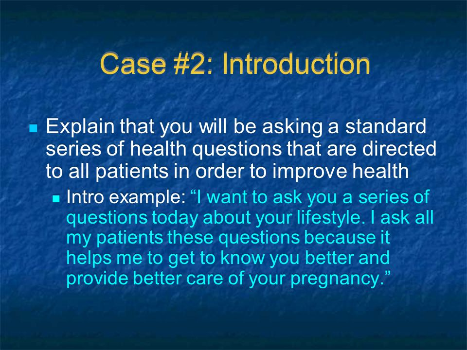Case #2: Introduction Explain that you will be asking a standard series of health questions that are directed to all patients in order to improve health Intro example: I want to ask you a series of questions today about your lifestyle.