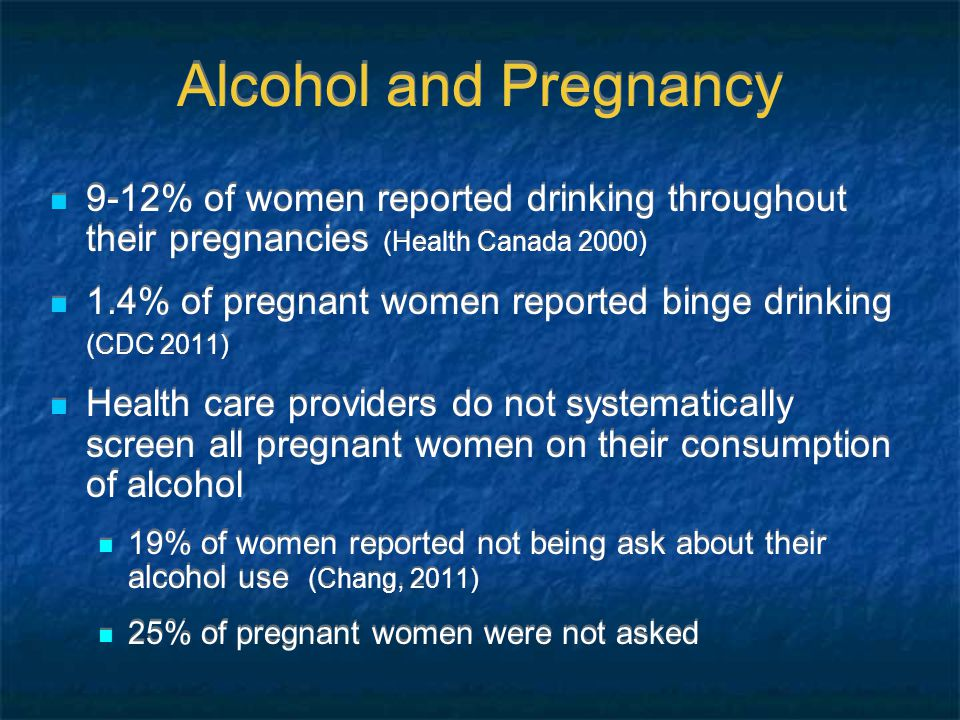 Alcohol and Pregnancy 9-12% of women reported drinking throughout their pregnancies (Health Canada 2000) 1.4% of pregnant women reported binge drinking (CDC 2011) Health care providers do not systematically screen all pregnant women on their consumption of alcohol 19% of women reported not being ask about their alcohol use (Chang, 2011) 25% of pregnant women were not asked 9-12% of women reported drinking throughout their pregnancies (Health Canada 2000) 1.4% of pregnant women reported binge drinking (CDC 2011) Health care providers do not systematically screen all pregnant women on their consumption of alcohol 19% of women reported not being ask about their alcohol use (Chang, 2011) 25% of pregnant women were not asked