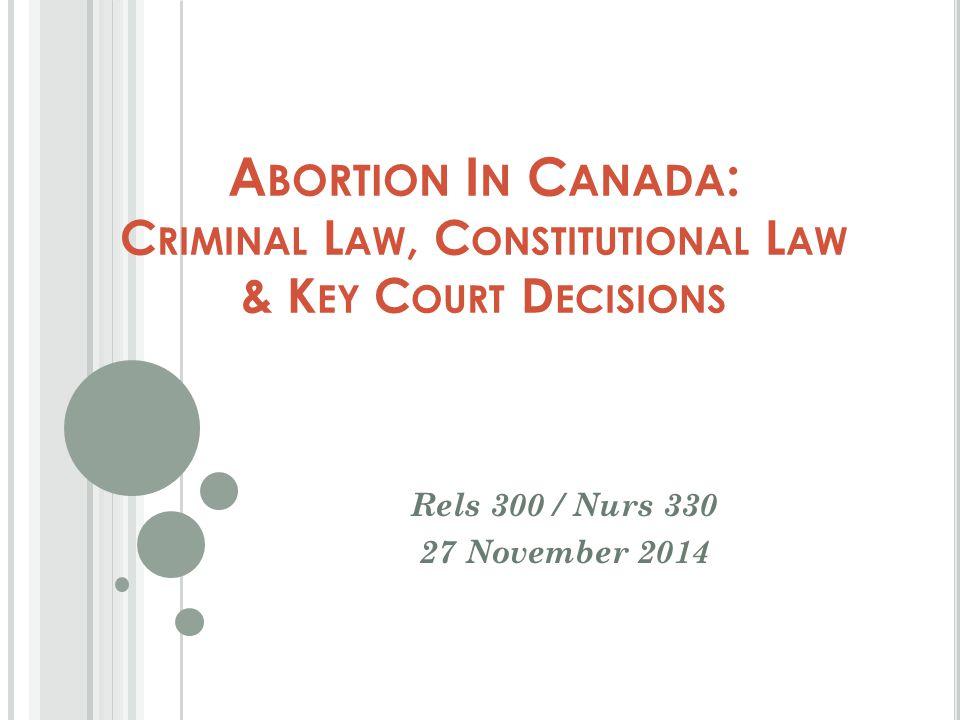 A BORTION I N C ANADA : C RIMINAL L AW, C ONSTITUTIONAL L AW & K EY C OURT D ECISIONS Rels 300 / Nurs 330 27 November 2014