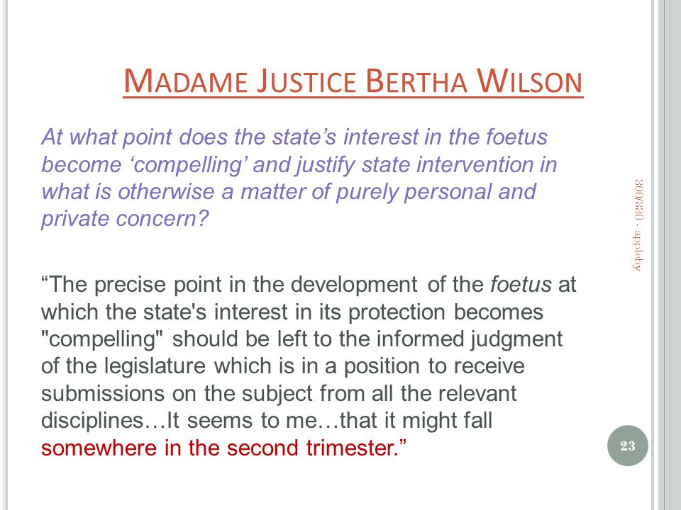 M ADAME J USTICE B ERTHA W ILSON At what point does the state's interest in the foetus become 'compelling' and justify state intervention in what is otherwise a matter of purely personal and private concern.