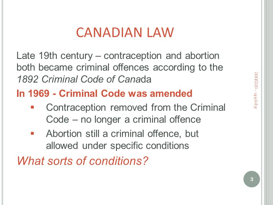 CANADIAN LAW Late 19th century – contraception and abortion both became criminal offences according to the 1892 Criminal Code of Canada In 1969 - Criminal Code was amended  Contraception removed from the Criminal Code – no longer a criminal offence  Abortion still a criminal offence, but allowed under specific conditions What sorts of conditions.