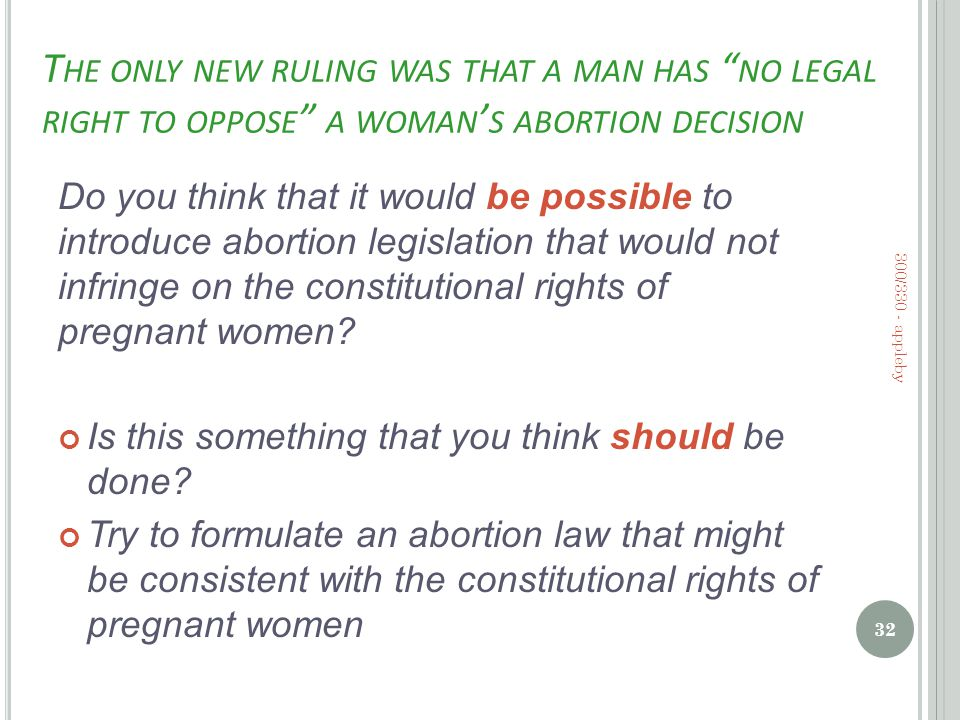 T HE ONLY NEW RULING WAS THAT A MAN HAS NO LEGAL RIGHT TO OPPOSE A WOMAN ' S ABORTION DECISION Do you think that it would be possible to introduce abortion legislation that would not infringe on the constitutional rights of pregnant women.