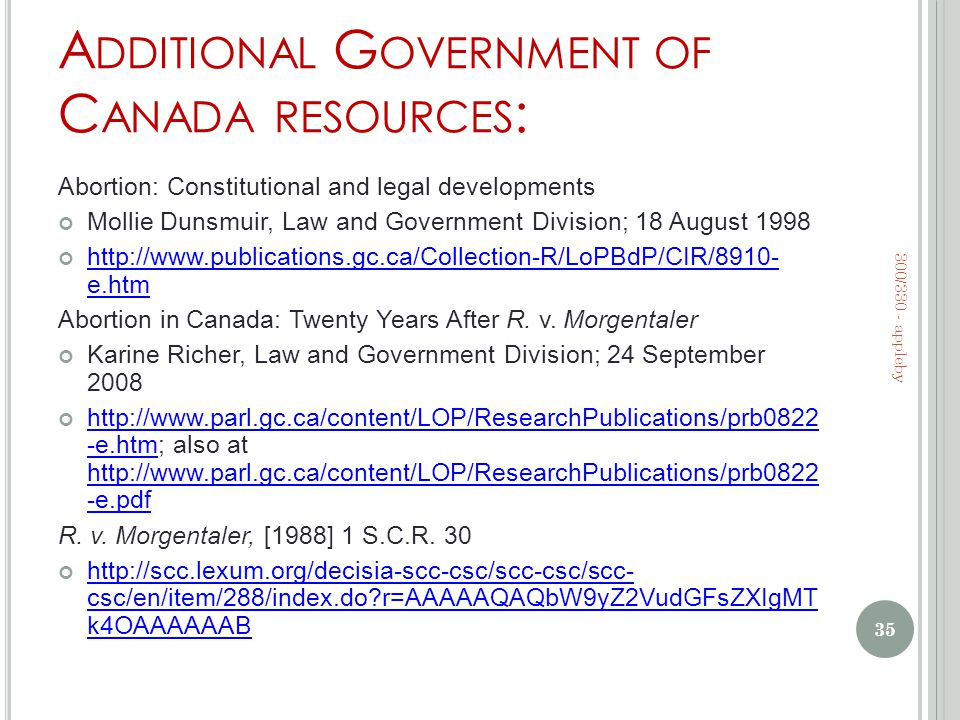A DDITIONAL G OVERNMENT OF C ANADA RESOURCES : Abortion: Constitutional and legal developments Mollie Dunsmuir, Law and Government Division; 18 August 1998 http://www.publications.gc.ca/Collection-R/LoPBdP/CIR/8910- e.htm Abortion in Canada: Twenty Years After R.