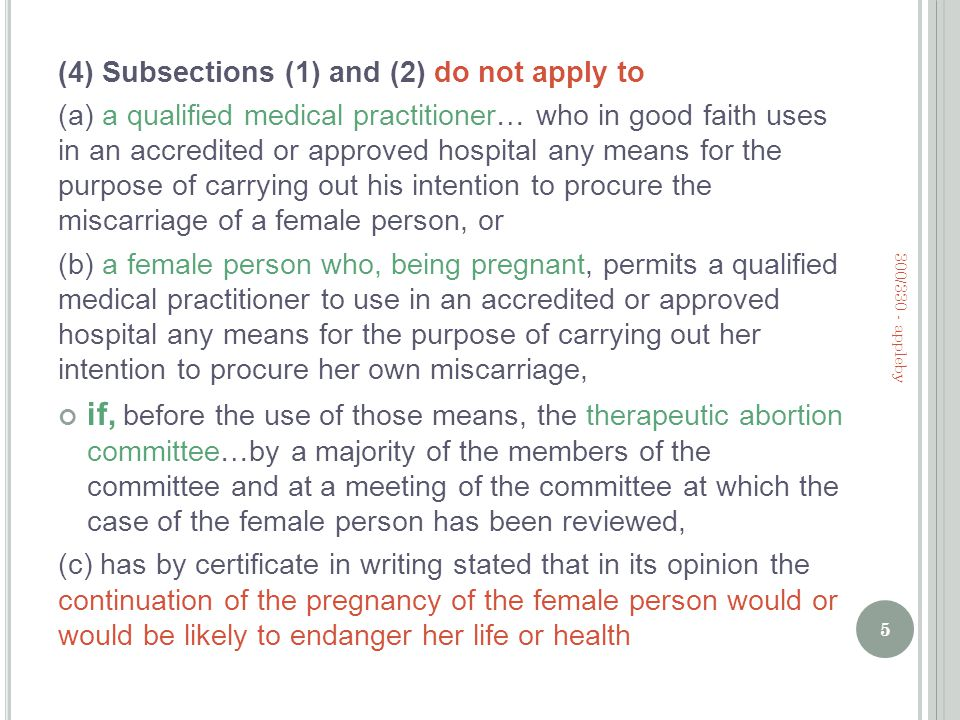 (4) Subsections (1) and (2) do not apply to (a) a qualified medical practitioner… who in good faith uses in an accredited or approved hospital any means for the purpose of carrying out his intention to procure the miscarriage of a female person, or (b) a female person who, being pregnant, permits a qualified medical practitioner to use in an accredited or approved hospital any means for the purpose of carrying out her intention to procure her own miscarriage, if, before the use of those means, the therapeutic abortion committee…by a majority of the members of the committee and at a meeting of the committee at which the case of the female person has been reviewed, (c) has by certificate in writing stated that in its opinion the continuation of the pregnancy of the female person would or would be likely to endanger her life or health 5 300/330 - appleby