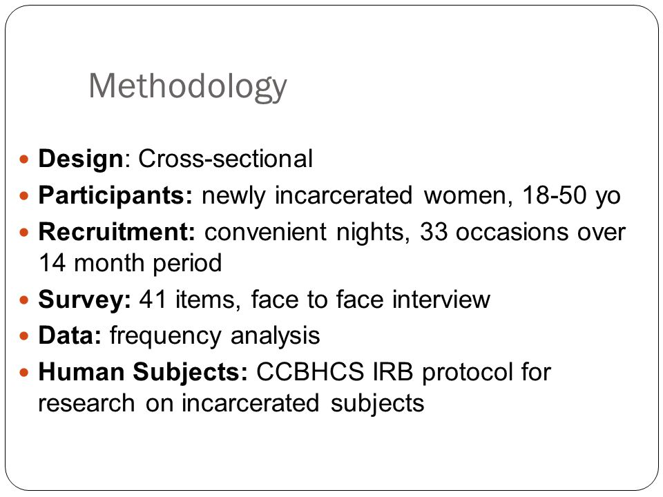 Methodology Design: Cross-sectional Participants: newly incarcerated women, 18-50 yo Recruitment: convenient nights, 33 occasions over 14 month period