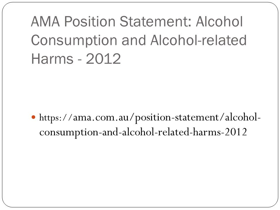 AMA Position Statement: Alcohol Consumption and Alcohol-related Harms - 2012 https:// ama.com.au/position-statement/alcohol- consumption-and-alcohol-related-harms-2012
