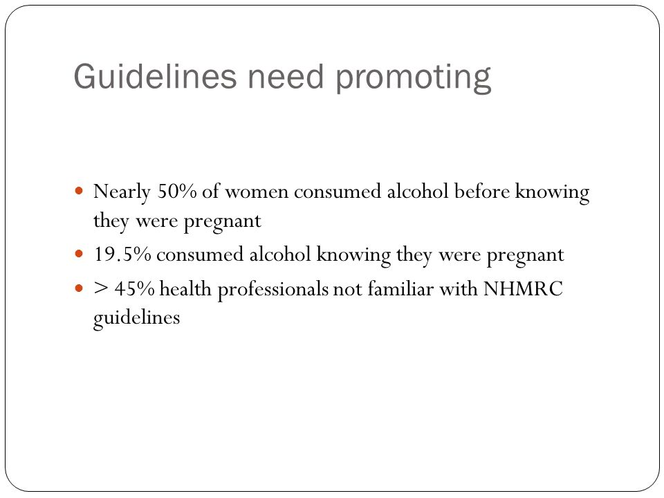 Guidelines need promoting Nearly 50% of women consumed alcohol before knowing they were pregnant 19.5% consumed alcohol knowing they were pregnant > 45% health professionals not familiar with NHMRC guidelines