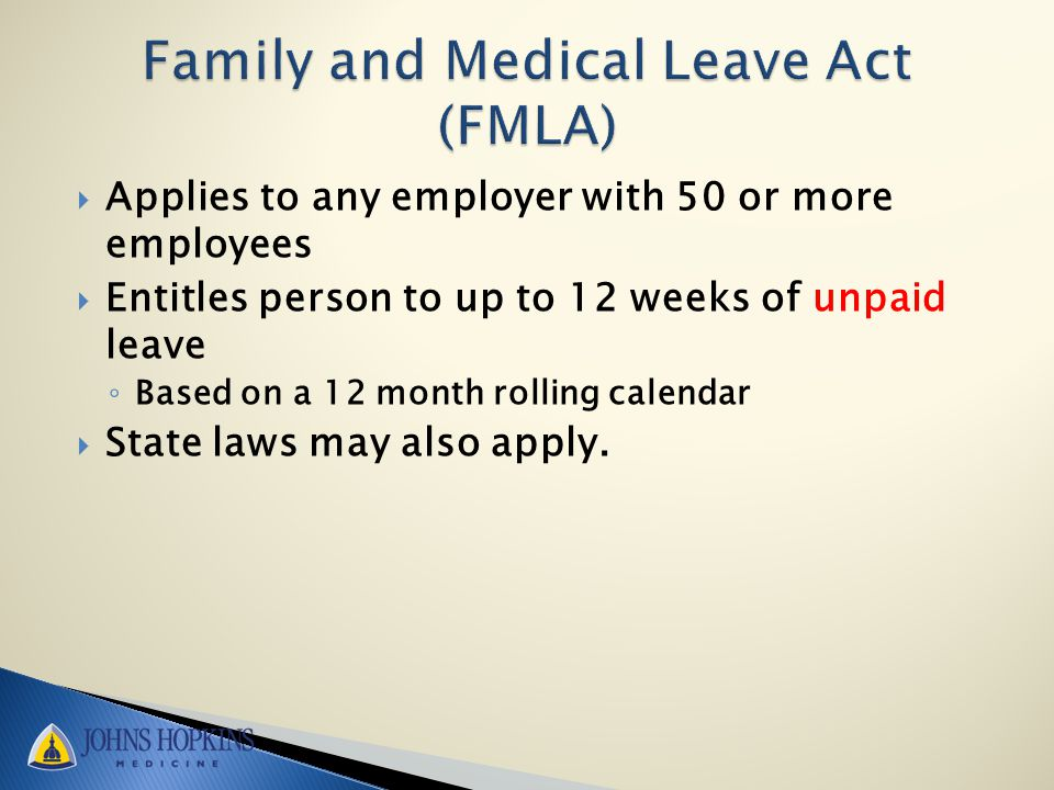  Applies to any employer with 50 or more employees  Entitles person to up to 12 weeks of unpaid leave ◦ Based on a 12 month rolling calendar  State laws may also apply.