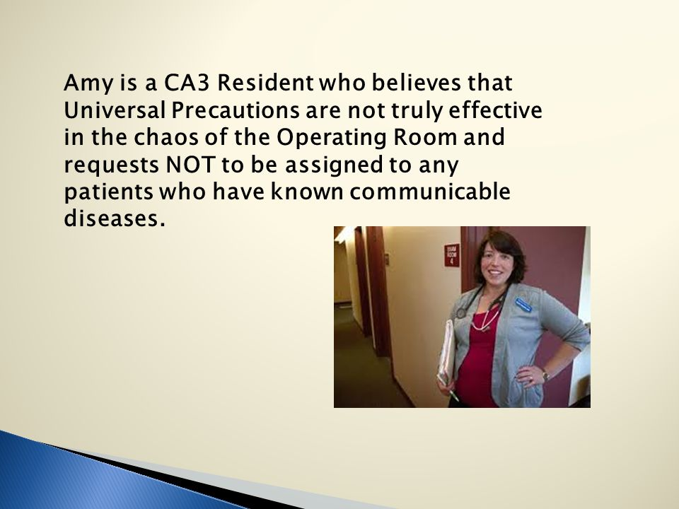 Amy is a CA3 Resident who believes that Universal Precautions are not truly effective in the chaos of the Operating Room and requests NOT to be assigned to any patients who have known communicable diseases.