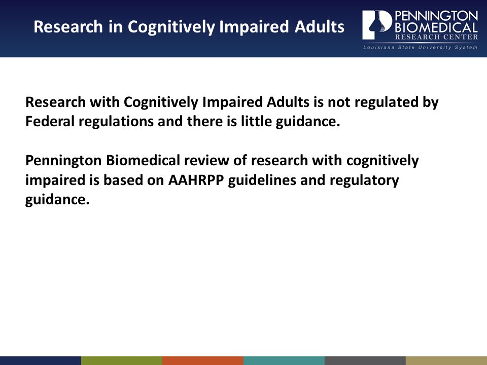 Research in Cognitively Impaired Adults Research with Cognitively Impaired Adults is not regulated by Federal regulations and there is little guidance.