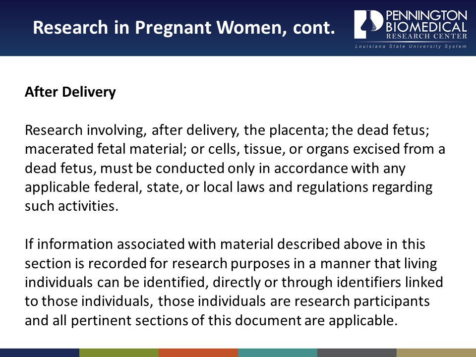After Delivery Research involving, after delivery, the placenta; the dead fetus; macerated fetal material; or cells, tissue, or organs excised from a dead fetus, must be conducted only in accordance with any applicable federal, state, or local laws and regulations regarding such activities.