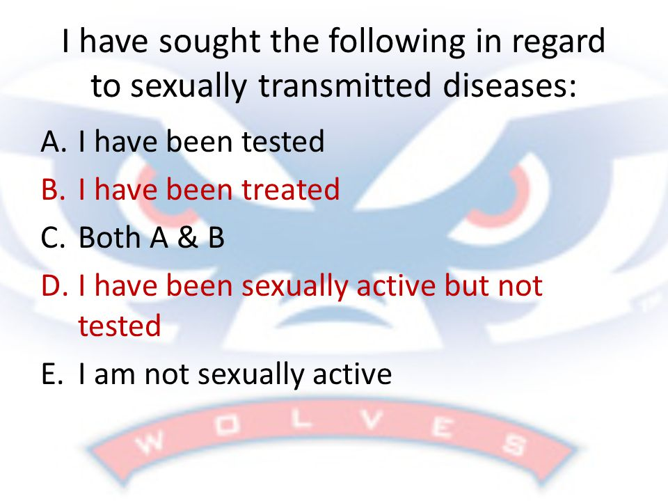 I have sought the following in regard to sexually transmitted diseases: A.I have been tested B.I have been treated C.Both A & B D.I have been sexually active but not tested E.I am not sexually active