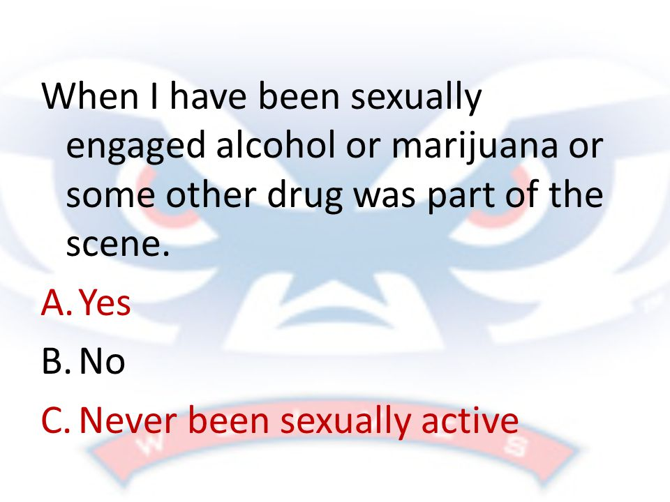 When I have been sexually engaged alcohol or marijuana or some other drug was part of the scene.
