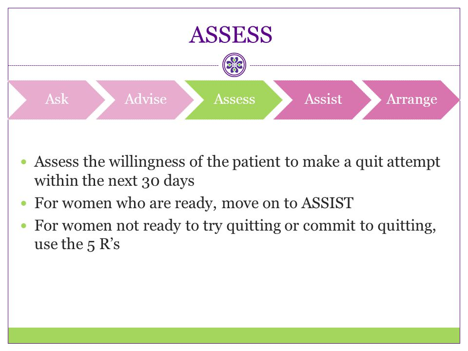 ASSESS Assess the willingness of the patient to make a quit attempt within the next 30 days For women who are ready, move on to ASSIST For women not r