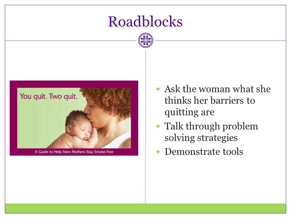 Roadblocks Ask the woman what she thinks her barriers to quitting are Talk through problem solving strategies Demonstrate tools