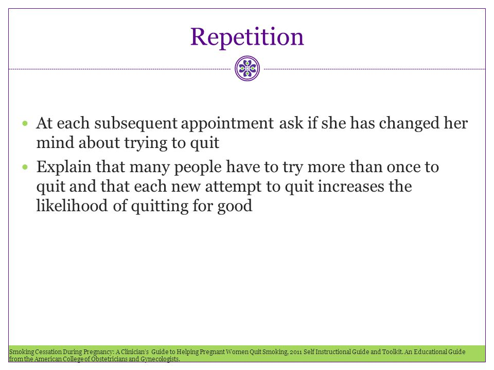 Repetition At each subsequent appointment ask if she has changed her mind about trying to quit Explain that many people have to try more than once to