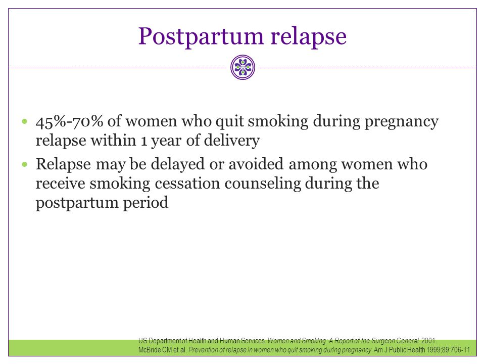 Postpartum relapse 45%-70% of women who quit smoking during pregnancy relapse within 1 year of delivery Relapse may be delayed or avoided among women