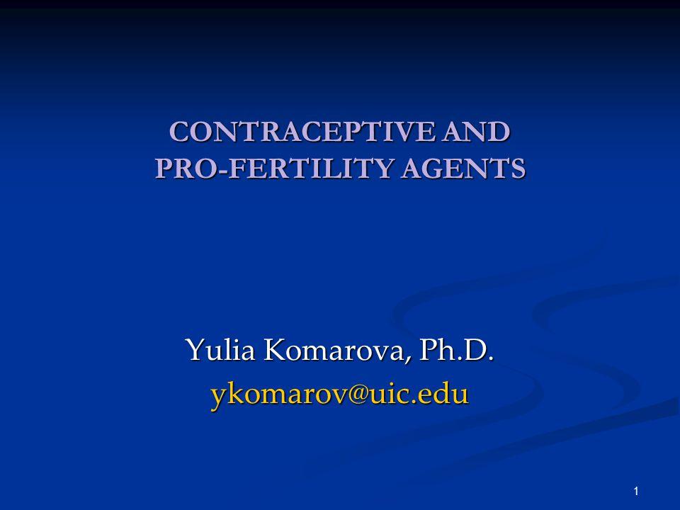 1 CONTRACEPTIVE AND PRO-FERTILITY AGENTS Yulia Komarova, Ph.D. ykomarov@uic.edu