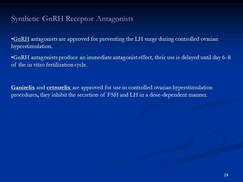 24 Synthetic GnRH Receptor Antagonists GnRH antagonists are approved for preventing the LH surge during controlled ovarian hyperstimulation.