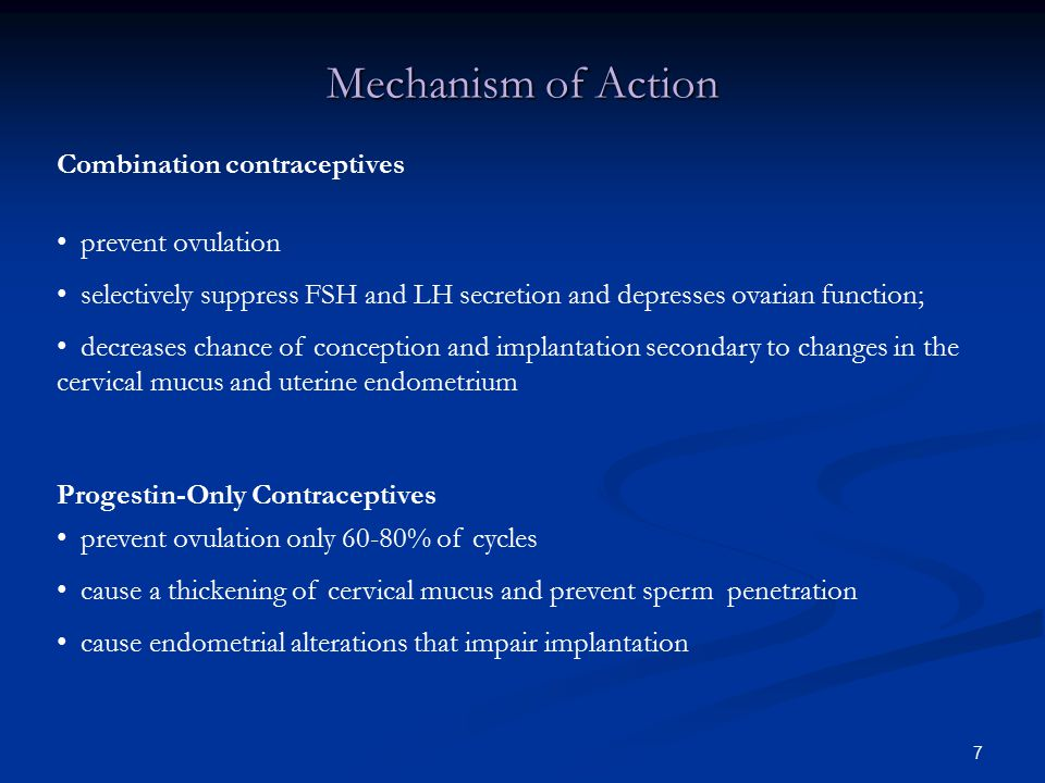 7 Mechanism of Action Combination contraceptives prevent ovulation selectively suppress FSH and LH secretion and depresses ovarian function; decreases chance of conception and implantation secondary to changes in the cervical mucus and uterine endometrium Progestin-Only Contraceptives prevent ovulation only 60-80% of cycles cause a thickening of cervical mucus and prevent sperm penetration cause endometrial alterations that impair implantation