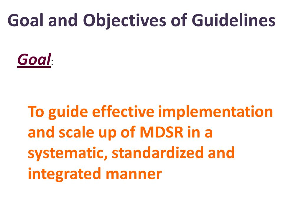 Goal and Objectives of Guidelines Goal : To guide effective implementation and scale up of MDSR in a systematic, standardized and integrated manner