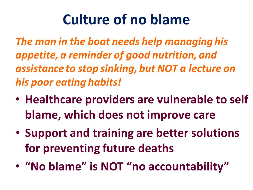 Culture of no blame The man in the boat needs help managing his appetite, a reminder of good nutrition, and assistance to stop sinking, but NOT a lecture on his poor eating habits.