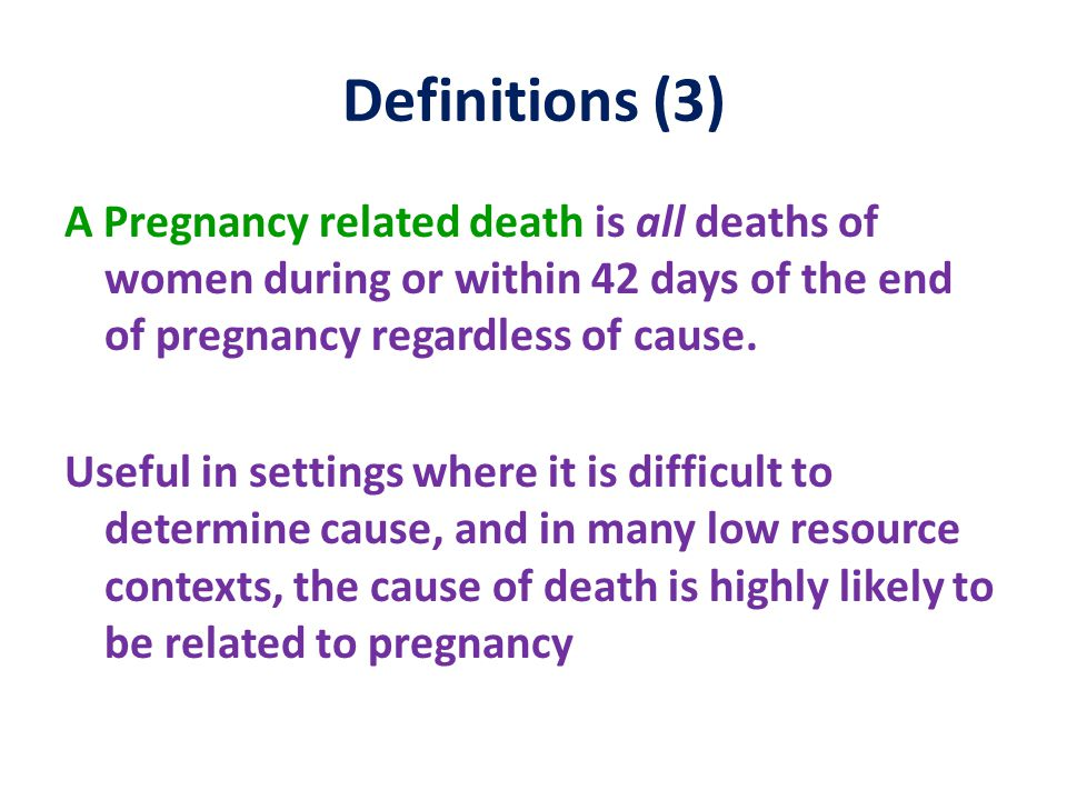 Definitions (3) A Pregnancy related death is all deaths of women during or within 42 days of the end of pregnancy regardless of cause.