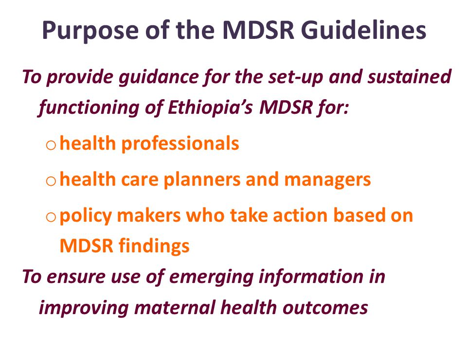 Purpose of the MDSR Guidelines To provide guidance for the set-up and sustained functioning of Ethiopia's MDSR for: o health professionals o health care planners and managers o policy makers who take action based on MDSR findings To ensure use of emerging information in improving maternal health outcomes