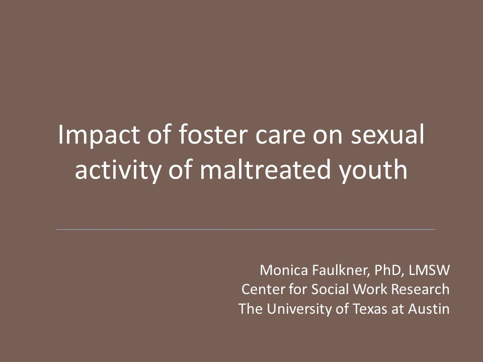 Impact of foster care on sexual activity of maltreated youth Monica Faulkner, PhD, LMSW Center for Social Work Research The University of Texas at Austin
