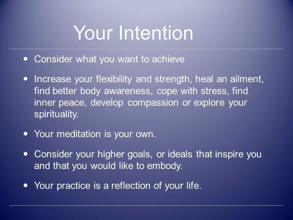 Your Intention Consider what you want to achieve Increase your flexibility and strength, heal an ailment, find better body awareness, cope with stress