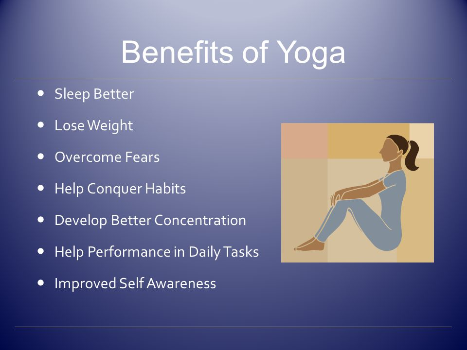Benefits of Yoga continued Deeper Sense of Well-Being Develop Compassion Enhances Relationships Greater Self-Acceptance Sensation of Being at Peace More Energy