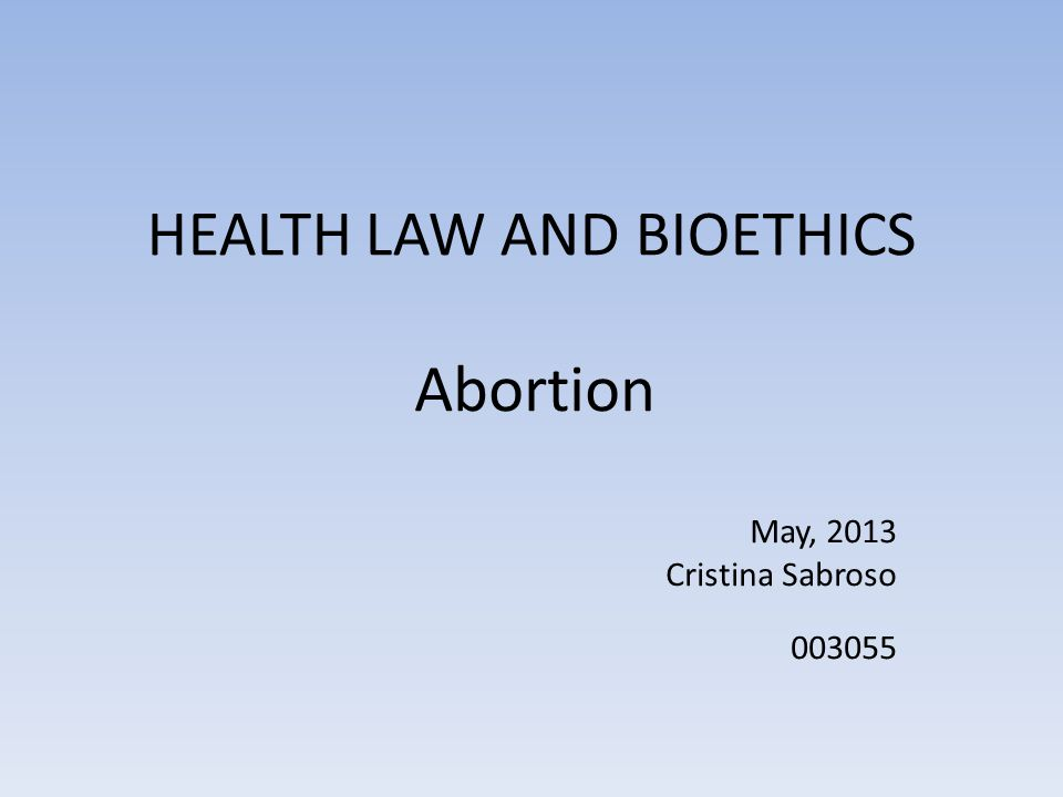 HEALTH LAW AND BIOETHICS Abortion May, 2013 Cristina Sabroso 003055