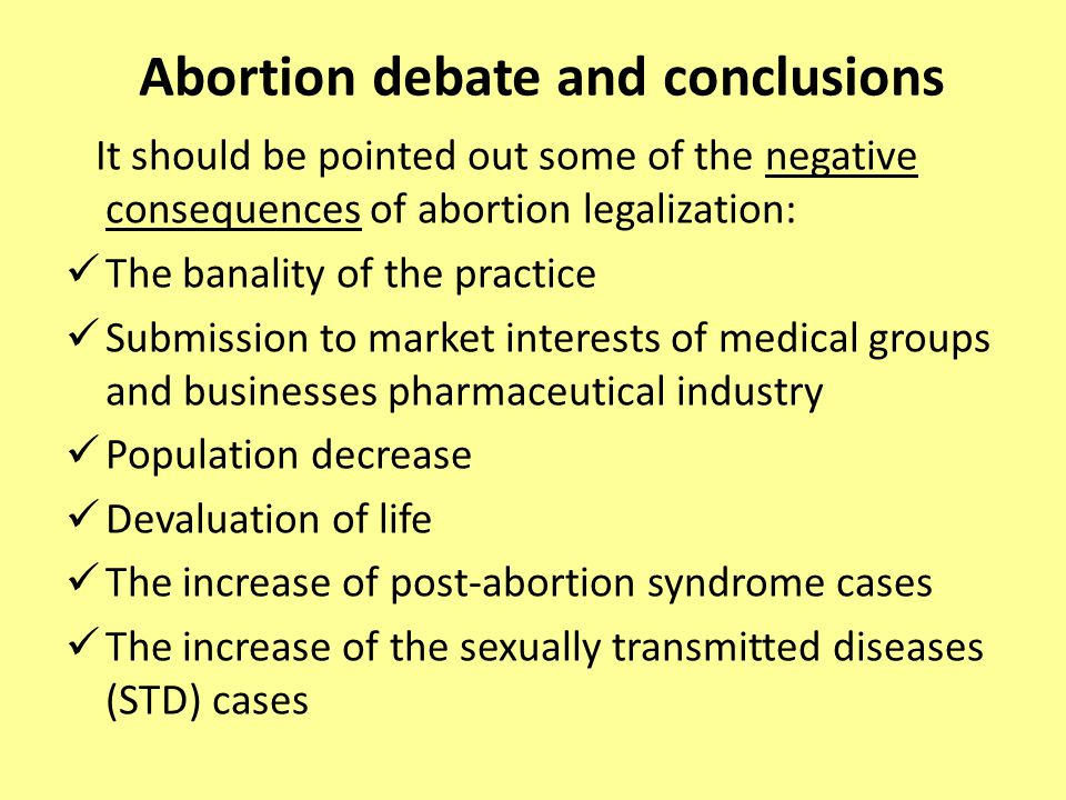 Abortion debate and conclusions It should be pointed out some of the negative consequences of abortion legalization: The banality of the practice Submission to market interests of medical groups and businesses pharmaceutical industry Population decrease Devaluation of life The increase of post-abortion syndrome cases The increase of the sexually transmitted diseases (STD) cases